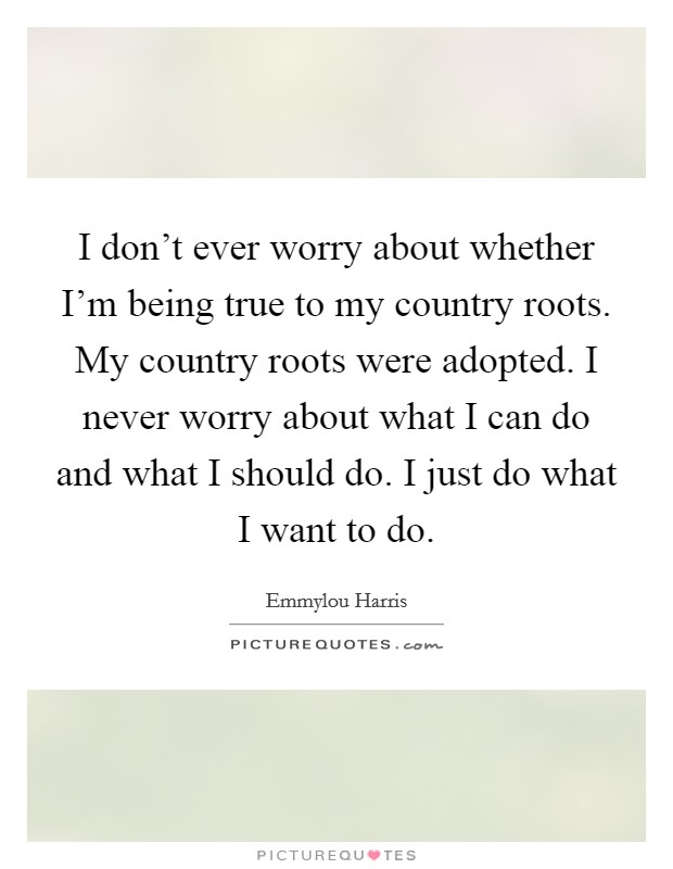 I don't ever worry about whether I'm being true to my country roots. My country roots were adopted. I never worry about what I can do and what I should do. I just do what I want to do. Picture Quote #1