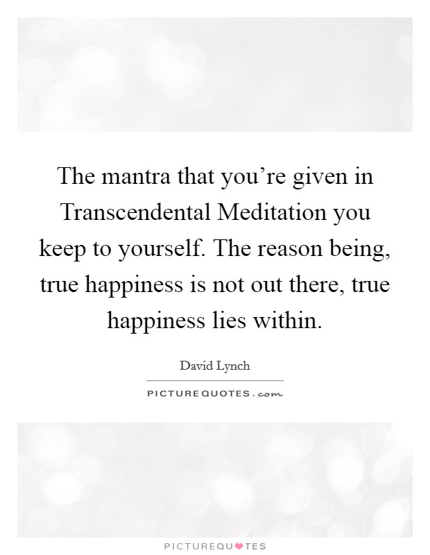 The mantra that you're given in Transcendental Meditation you keep to yourself. The reason being, true happiness is not out there, true happiness lies within Picture Quote #1