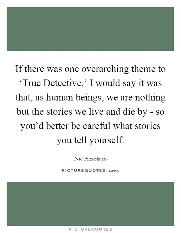 If there was one overarching theme to 'True Detective,' I would say it was that, as human beings, we are nothing but the stories we live and die by - so you'd better be careful what stories you tell yourself Picture Quote #1