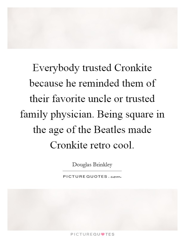 Everybody trusted Cronkite because he reminded them of their favorite uncle or trusted family physician. Being square in the age of the Beatles made Cronkite retro cool Picture Quote #1