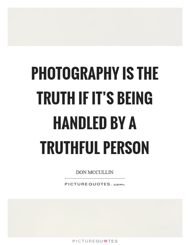 Photography is the truth if it's being handled by a truthful person Picture Quote #1