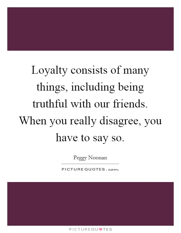 Loyalty consists of many things, including being truthful with our friends. When you really disagree, you have to say so Picture Quote #1