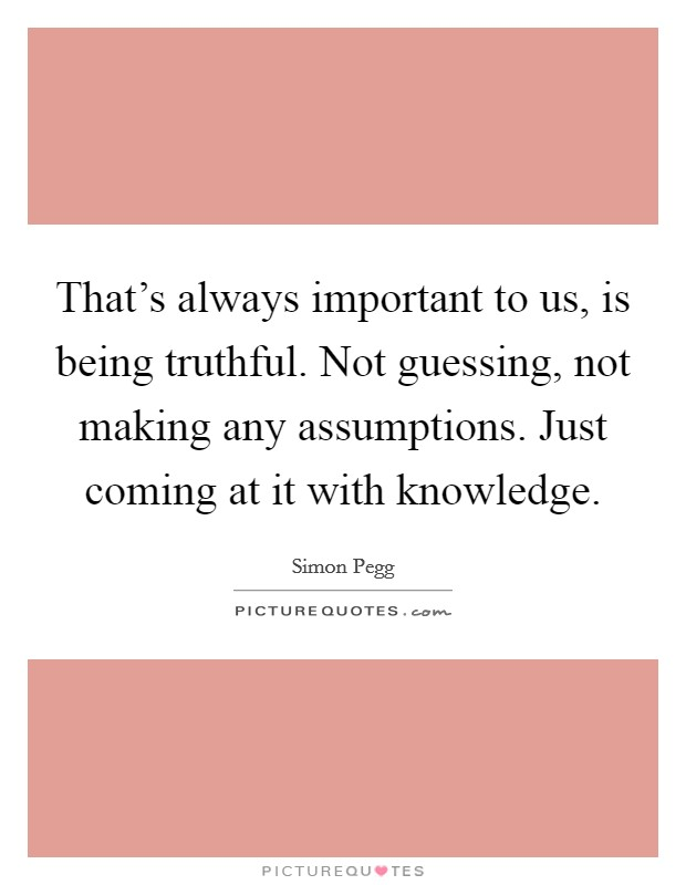 That's always important to us, is being truthful. Not guessing, not making any assumptions. Just coming at it with knowledge Picture Quote #1