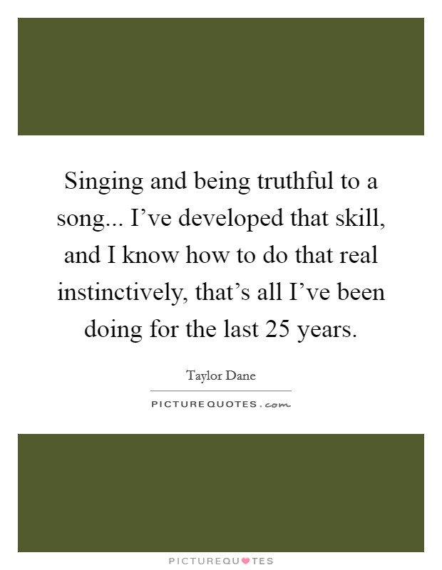 Singing and being truthful to a song... I've developed that skill, and I know how to do that real instinctively, that's all I've been doing for the last 25 years Picture Quote #1