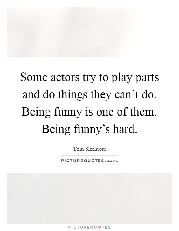 Some actors try to play parts and do things they can't do. Being funny is one of them. Being funny's hard Picture Quote #1