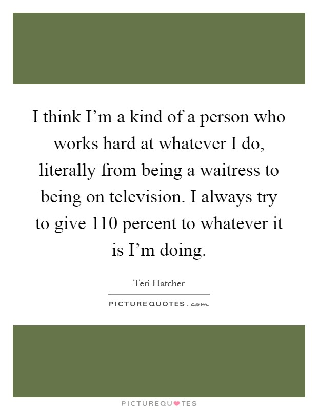 I think I'm a kind of a person who works hard at whatever I do, literally from being a waitress to being on television. I always try to give 110 percent to whatever it is I'm doing Picture Quote #1