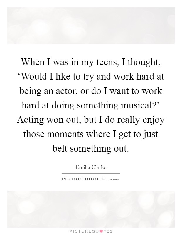 When I was in my teens, I thought, 'Would I like to try and work hard at being an actor, or do I want to work hard at doing something musical?' Acting won out, but I do really enjoy those moments where I get to just belt something out Picture Quote #1