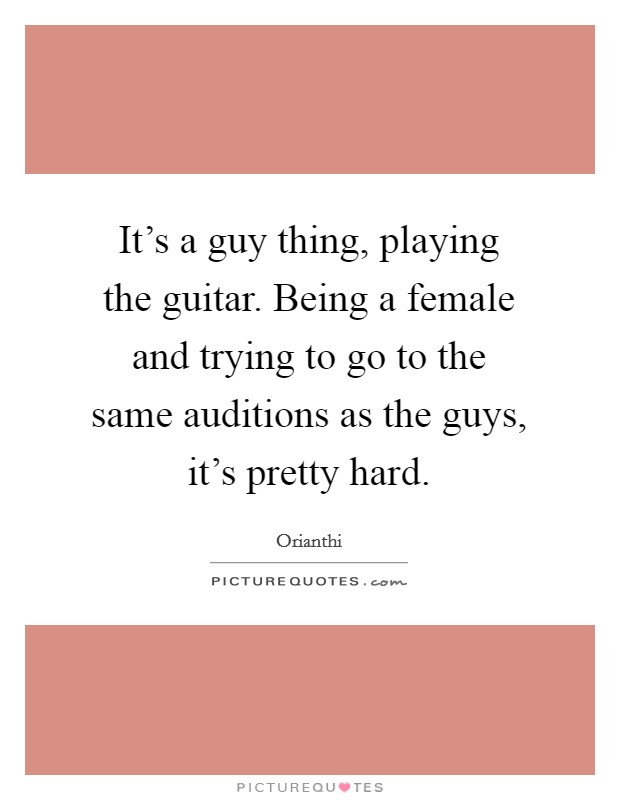 It's a guy thing, playing the guitar. Being a female and trying to go to the same auditions as the guys, it's pretty hard Picture Quote #1