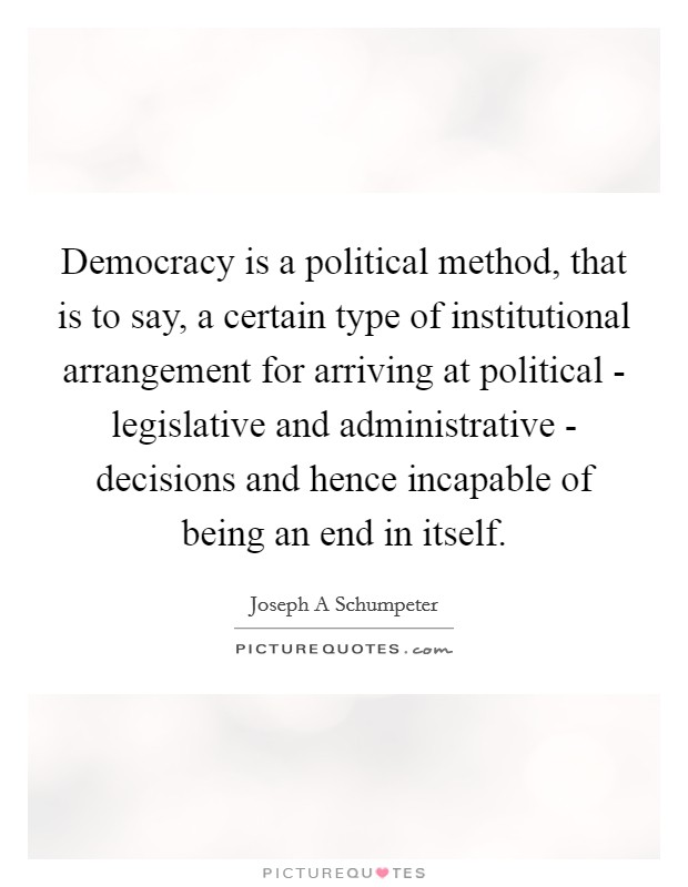 Democracy is a political method, that is to say, a certain type of institutional arrangement for arriving at political - legislative and administrative - decisions and hence incapable of being an end in itself Picture Quote #1