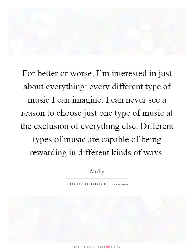For better or worse, I'm interested in just about everything: every different type of music I can imagine. I can never see a reason to choose just one type of music at the exclusion of everything else. Different types of music are capable of being rewarding in different kinds of ways Picture Quote #1