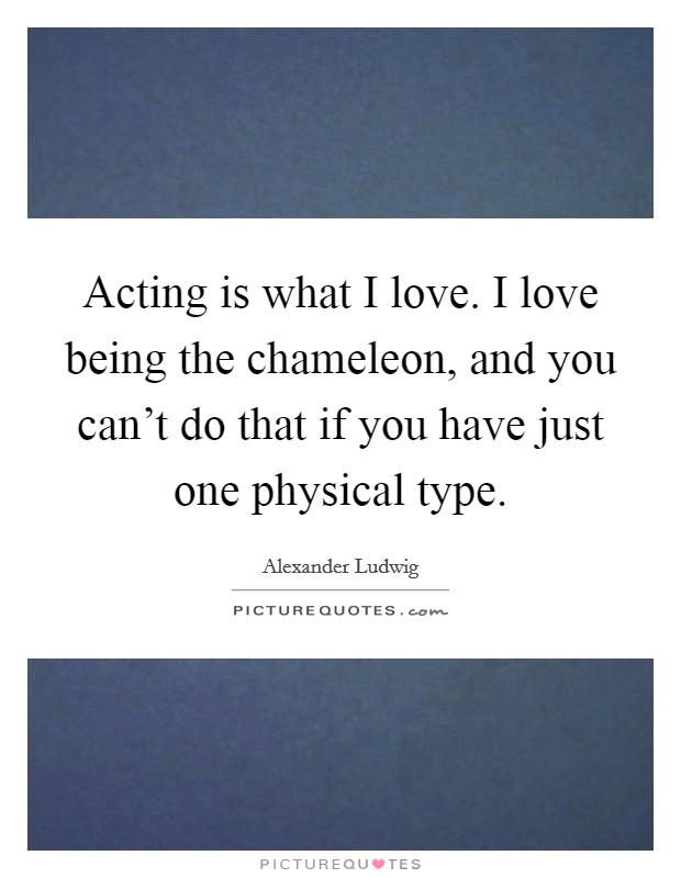 Acting is what I love. I love being the chameleon, and you can't do that if you have just one physical type Picture Quote #1
