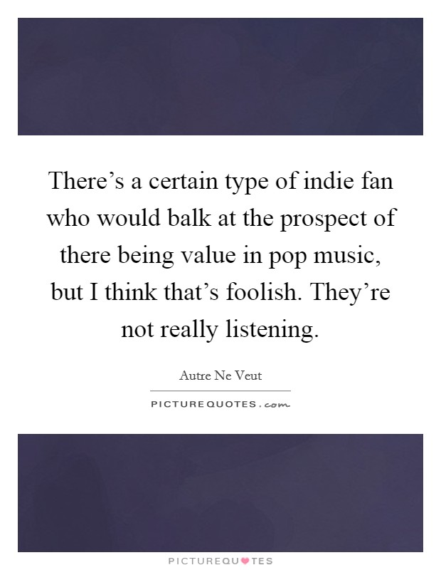 There's a certain type of indie fan who would balk at the prospect of there being value in pop music, but I think that's foolish. They're not really listening Picture Quote #1