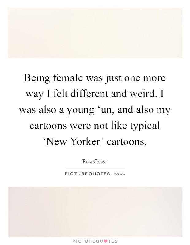 Being female was just one more way I felt different and weird. I was also a young 'un, and also my cartoons were not like typical 'New Yorker' cartoons Picture Quote #1