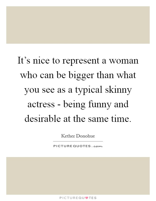 It's nice to represent a woman who can be bigger than what you see as a typical skinny actress - being funny and desirable at the same time Picture Quote #1