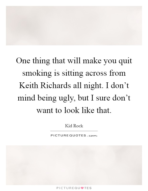 One thing that will make you quit smoking is sitting across from Keith Richards all night. I don't mind being ugly, but I sure don't want to look like that Picture Quote #1