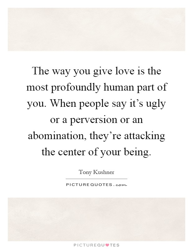 The way you give love is the most profoundly human part of you. When people say it's ugly or a perversion or an abomination, they're attacking the center of your being Picture Quote #1
