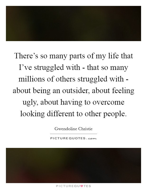 There's so many parts of my life that I've struggled with - that so many millions of others struggled with - about being an outsider, about feeling ugly, about having to overcome looking different to other people Picture Quote #1