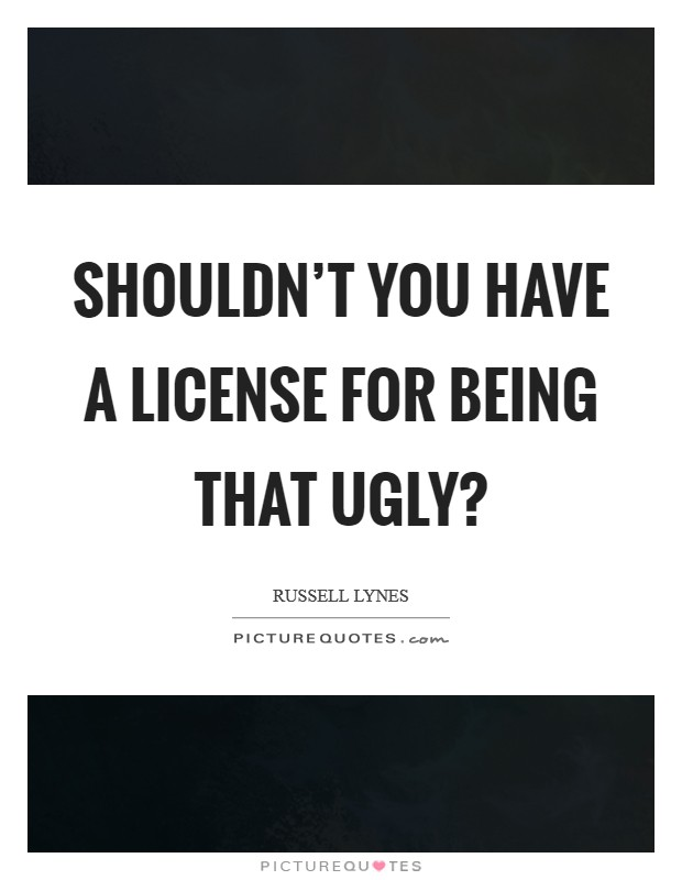 Shouldn't you have a license for being that ugly? Picture Quote #1