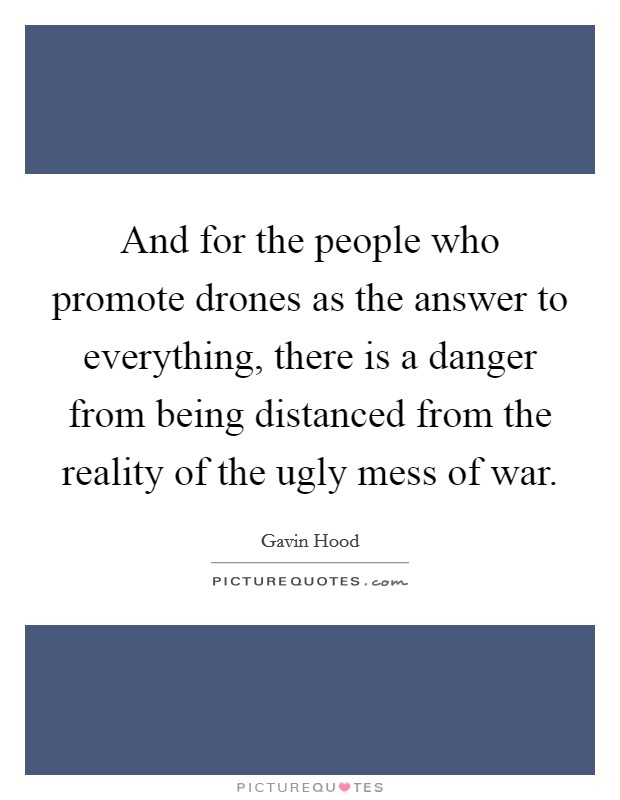 And for the people who promote drones as the answer to everything, there is a danger from being distanced from the reality of the ugly mess of war Picture Quote #1