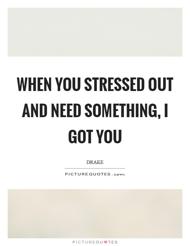 When you stressed out and need something, I got you Picture Quote #1