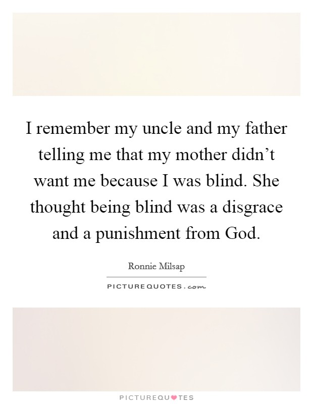 I remember my uncle and my father telling me that my mother didn't want me because I was blind. She thought being blind was a disgrace and a punishment from God Picture Quote #1