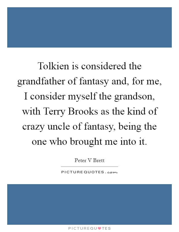 Tolkien is considered the grandfather of fantasy and, for me, I consider myself the grandson, with Terry Brooks as the kind of crazy uncle of fantasy, being the one who brought me into it Picture Quote #1