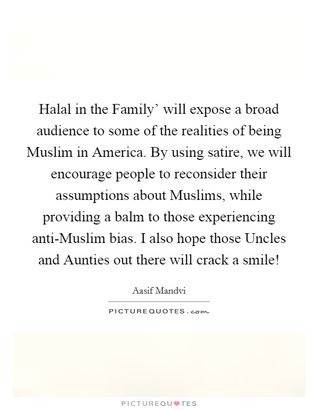Halal in the Family' will expose a broad audience to some of the realities of being Muslim in America. By using satire, we will encourage people to reconsider their assumptions about Muslims, while providing a balm to those experiencing anti-Muslim bias. I also hope those Uncles and Aunties out there will crack a smile! Picture Quote #1