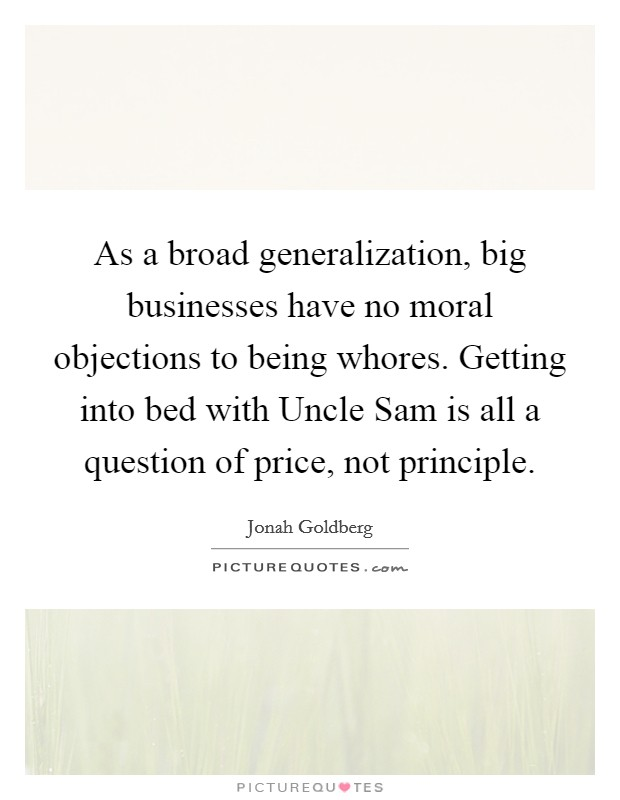 As a broad generalization, big businesses have no moral objections to being whores. Getting into bed with Uncle Sam is all a question of price, not principle. Picture Quote #1
