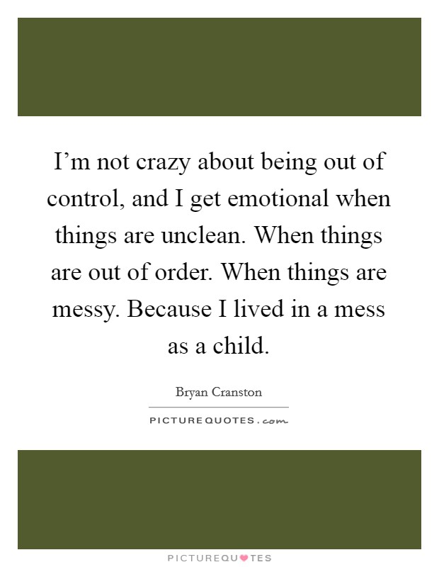 I'm not crazy about being out of control, and I get emotional when things are unclean. When things are out of order. When things are messy. Because I lived in a mess as a child Picture Quote #1
