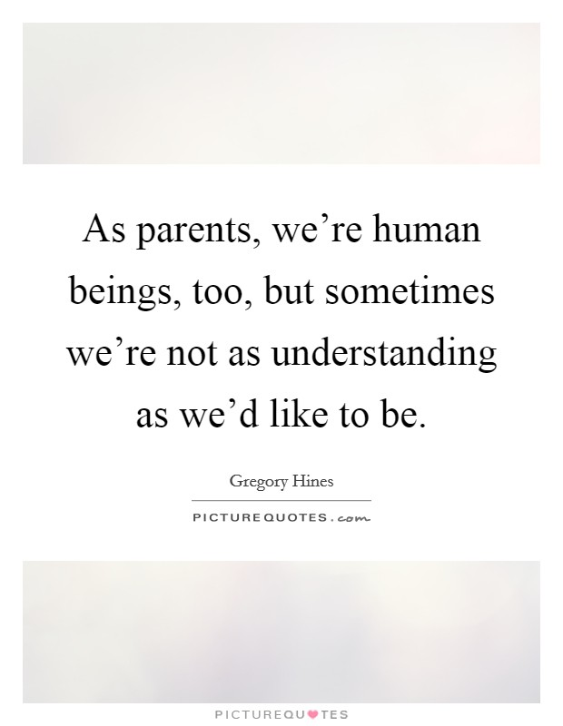As parents, we're human beings, too, but sometimes we're not as understanding as we'd like to be Picture Quote #1