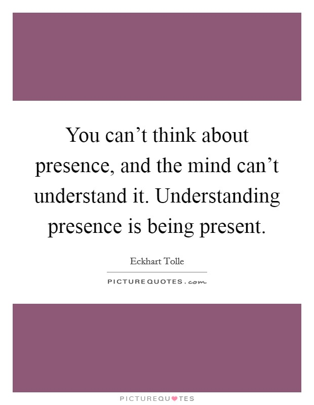 You can't think about presence, and the mind can't understand it. Understanding presence is being present Picture Quote #1