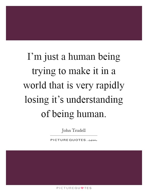 I'm just a human being trying to make it in a world that is very rapidly losing it's understanding of being human Picture Quote #1