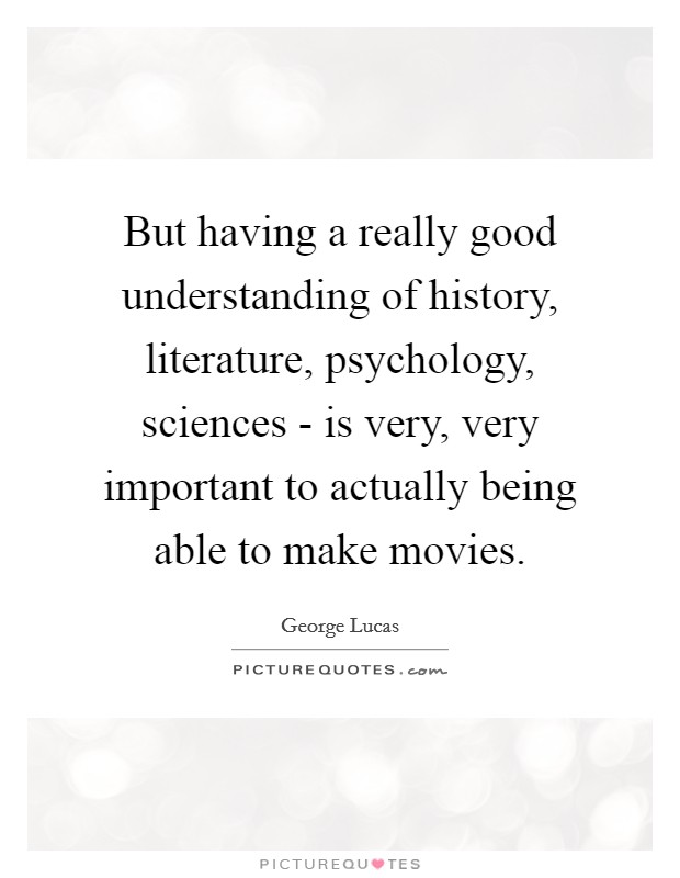 But having a really good understanding of history, literature, psychology, sciences - is very, very important to actually being able to make movies. Picture Quote #1