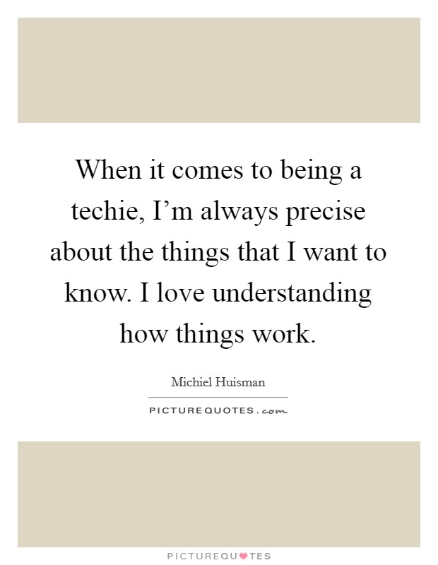 When it comes to being a techie, I'm always precise about the things that I want to know. I love understanding how things work Picture Quote #1