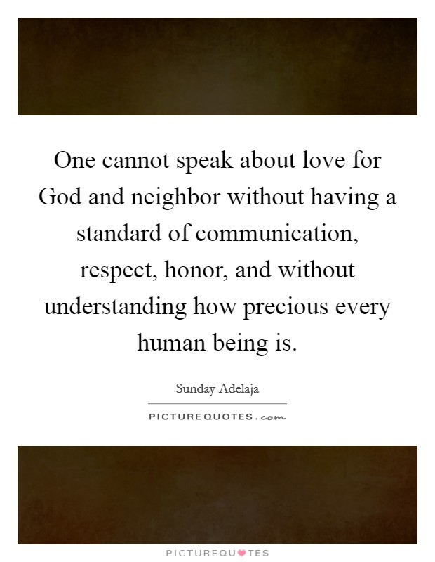 One cannot speak about love for God and neighbor without having a standard of communication, respect, honor, and without understanding how precious every human being is Picture Quote #1