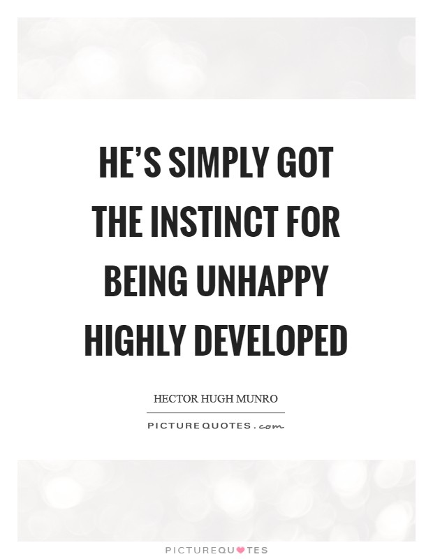 He's simply got the instinct for being unhappy highly developed Picture Quote #1