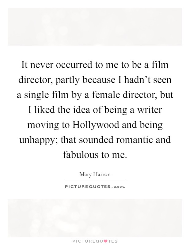 It never occurred to me to be a film director, partly because I hadn't seen a single film by a female director, but I liked the idea of being a writer moving to Hollywood and being unhappy; that sounded romantic and fabulous to me Picture Quote #1