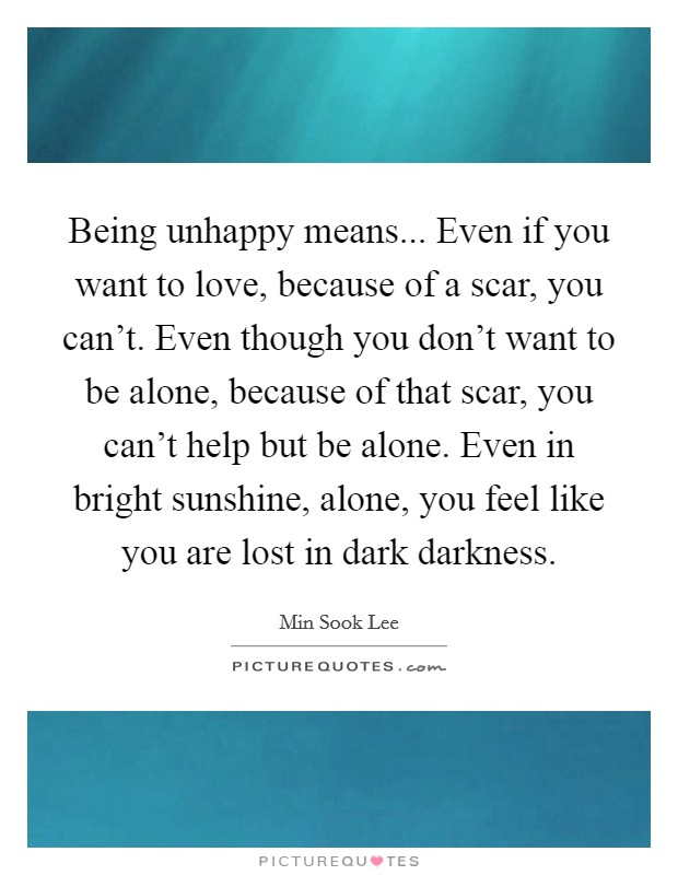 Being unhappy means... Even if you want to love, because of a scar, you can't. Even though you don't want to be alone, because of that scar, you can't help but be alone. Even in bright sunshine, alone, you feel like you are lost in dark darkness Picture Quote #1