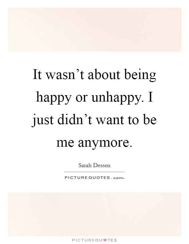 It wasn't about being happy or unhappy. I just didn't want to be me anymore Picture Quote #1