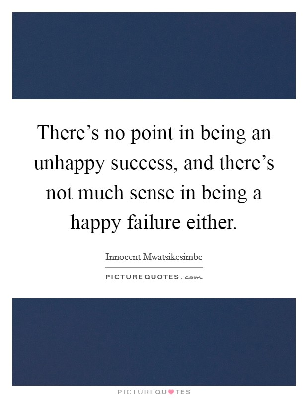 There's no point in being an unhappy success, and there's not much sense in being a happy failure either. Picture Quote #1