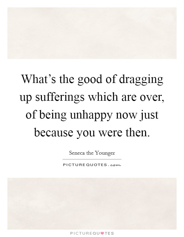 What's the good of dragging up sufferings which are over, of being unhappy now just because you were then Picture Quote #1