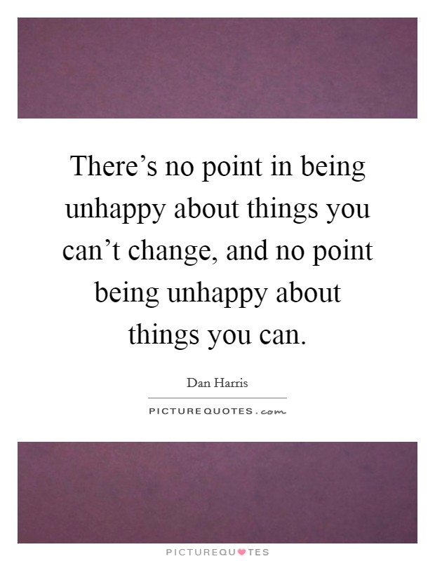 There's no point in being unhappy about things you can't change, and no point being unhappy about things you can Picture Quote #1