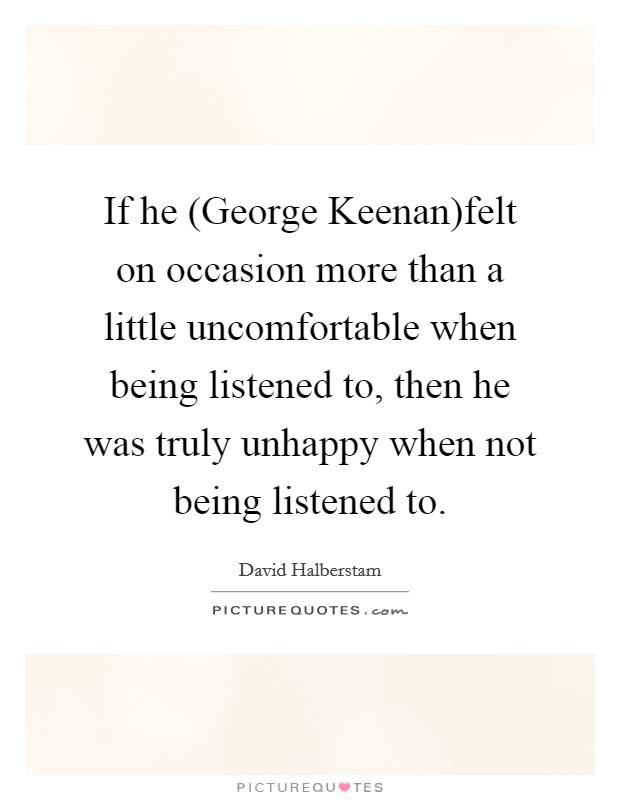 If he (George Keenan)felt on occasion more than a little uncomfortable when being listened to, then he was truly unhappy when not being listened to Picture Quote #1