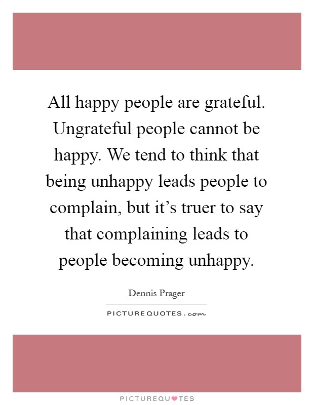All happy people are grateful. Ungrateful people cannot be happy. We tend to think that being unhappy leads people to complain, but it's truer to say that complaining leads to people becoming unhappy Picture Quote #1