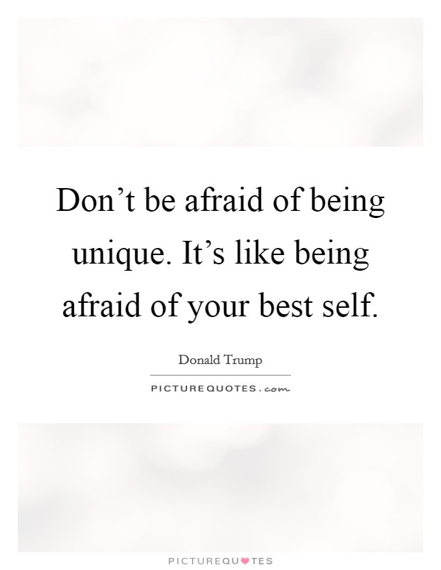 Don't be afraid of being unique. It's like being afraid of your best self Picture Quote #1