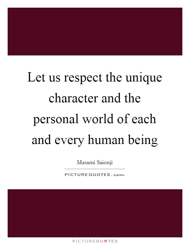 Let us respect the unique character and the personal world of each and every human being Picture Quote #1