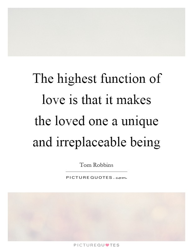 The highest function of love is that it makes the loved one a unique and irreplaceable being Picture Quote #1