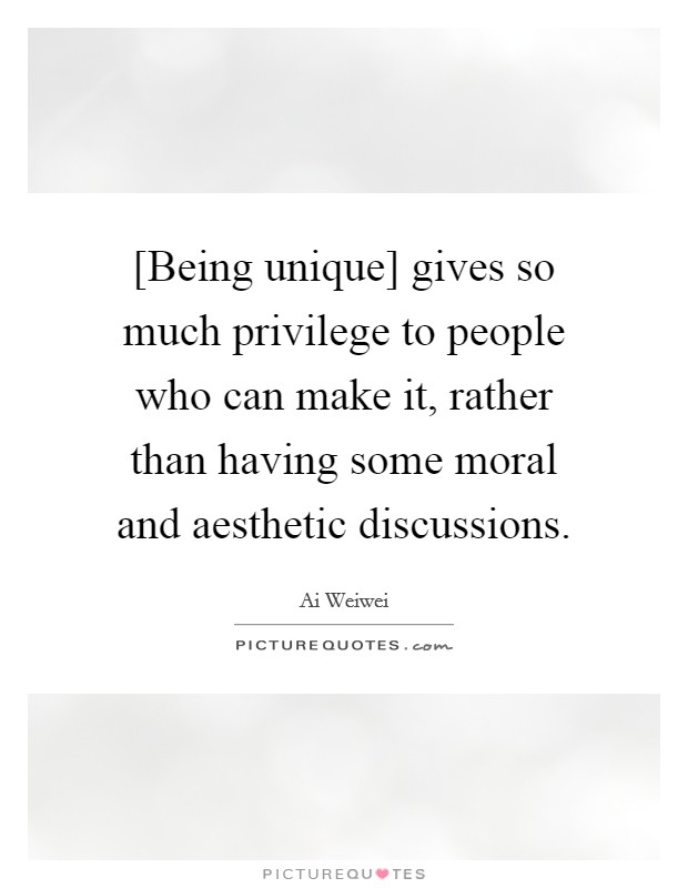 [Being unique] gives so much privilege to people who can make it, rather than having some moral and aesthetic discussions Picture Quote #1