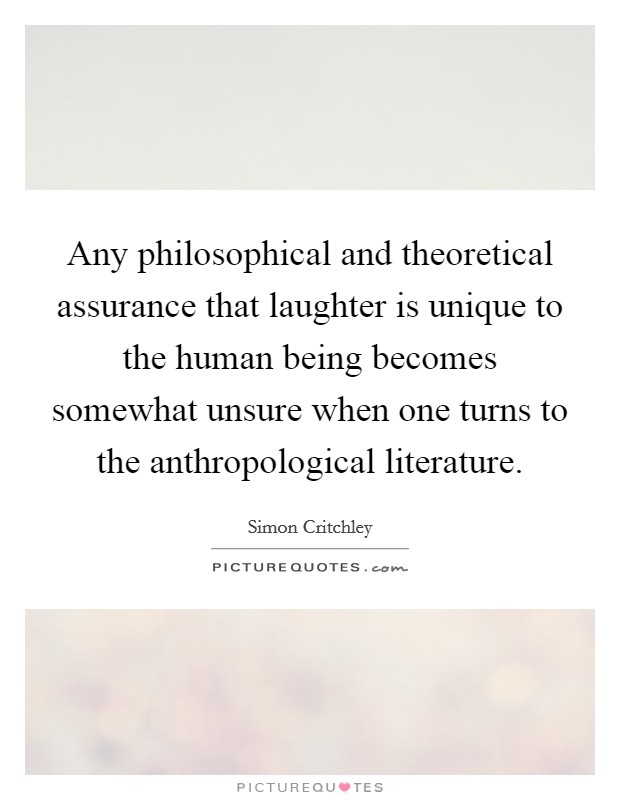 Any philosophical and theoretical assurance that laughter is unique to the human being becomes somewhat unsure when one turns to the anthropological literature Picture Quote #1