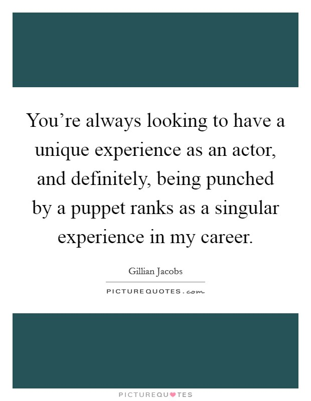You're always looking to have a unique experience as an actor, and definitely, being punched by a puppet ranks as a singular experience in my career Picture Quote #1